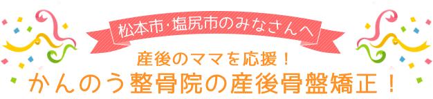 松本市・塩尻市のみなさんへ 産後のママを応援!かんのう整骨院の産後骨盤矯正